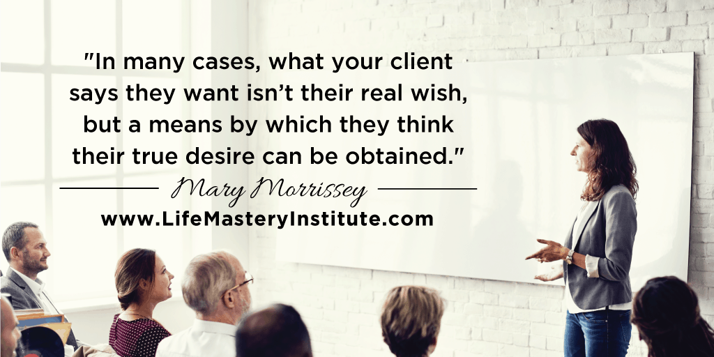 As a life coach, one thing you must be aware of is that some of your clients' ideas about what they want may NOT be what they actually TRULY long for, in their heart of hearts. Help them clear out what their real needs are.